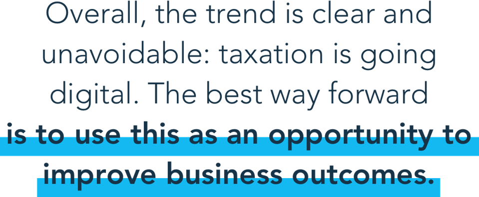 Overall, the trend is clear and unavoidable: taxation is going digital. The best way forward is to use this as an opportunity to improve business outcomes.