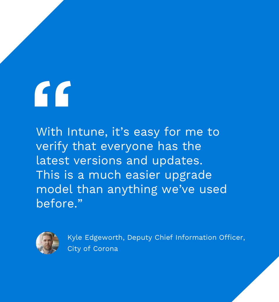 With Intune, it's easy for me to verify that everyone has the latest versions and updates. This is a much easier upgrade model than anything we've used before. -Kyle Edgeworth, Deputy Chief Information Officer