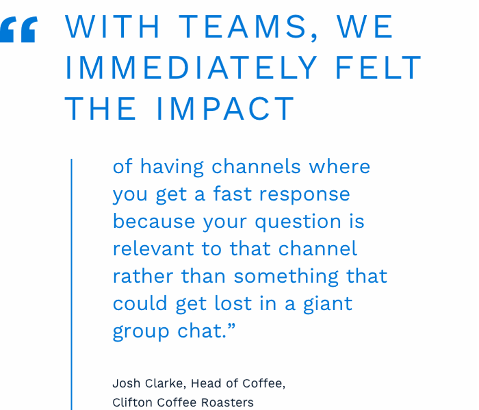 """With Teams, we immediately felt the impact of having channels where you get a fast response because your question is relevant to that channel rather than something that could get lost in a giant group chat"" on one of the other communications apps Clifton was using, says Clarke."