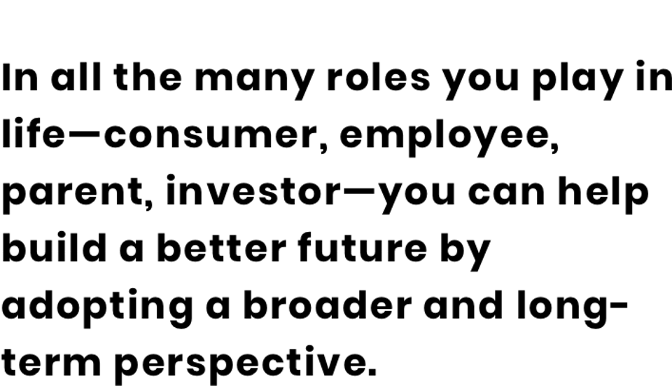 In all the many roles you play in life—consumer, employee, parent, investor—you can help build a better future by adopting a broader and long-term perspective.