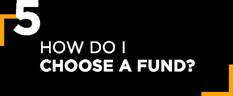 5. HOW DO I CHOOSE A FUND?