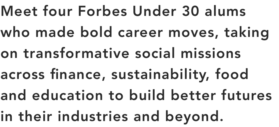 Meet four Forbes Under 30 alums who made bold career moves to build better futures.