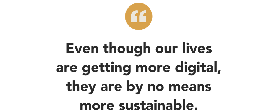 even though our lives are getting more digital, they are by no means more sustainable