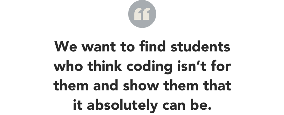 we want to find students who think coding isn't for them and show them that it can be