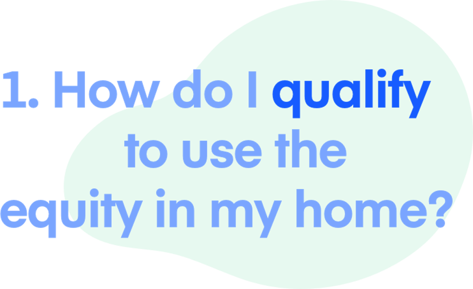 1. How do I qualify to use the equity in my home?