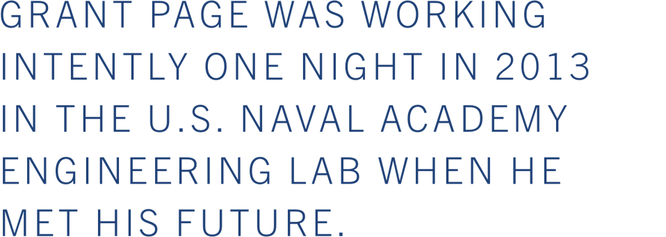 grant page was working intently one night in 2013 in the is naval academy engineering lab when he met his future