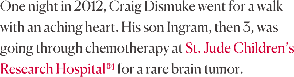One night in 2012, Craig Dismuke went for a walk with an aching heart. His son Ingram, then 3, was going through chemotherapy at St. Jude Children's Research Hospital®1 for a rare brain tumor.