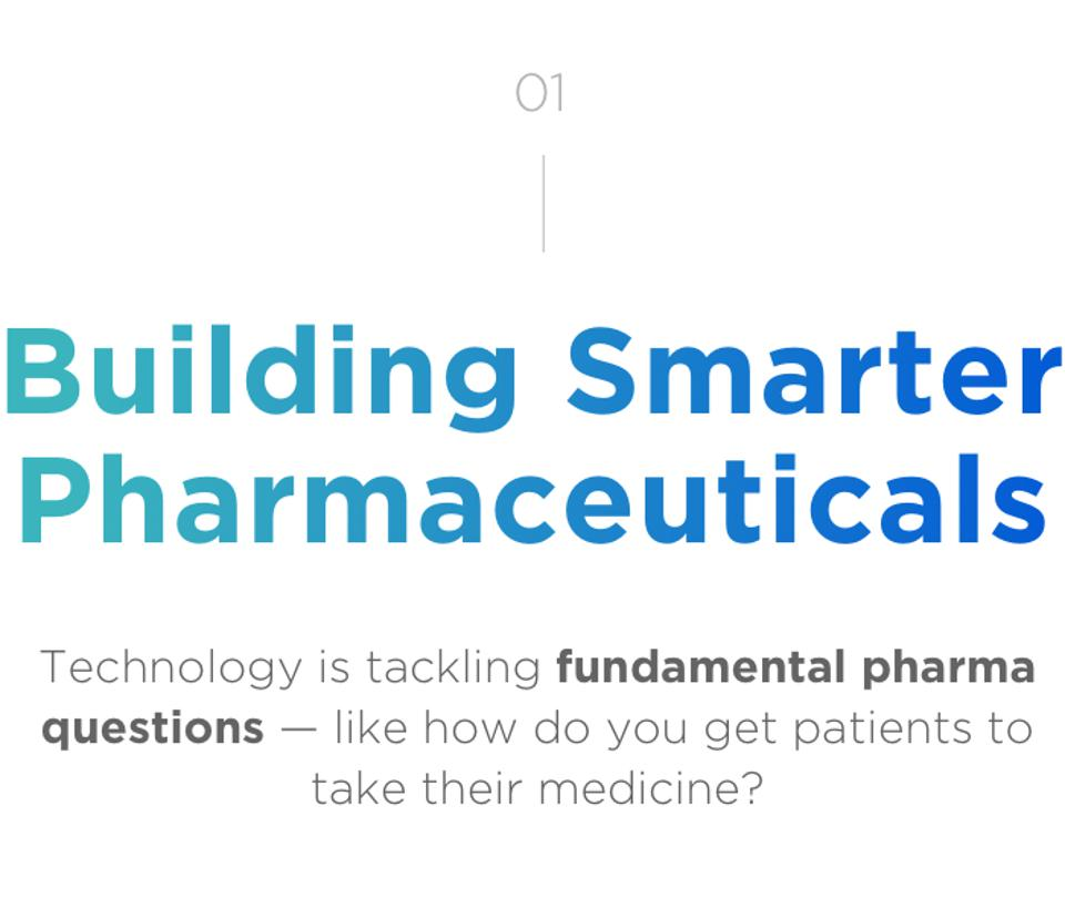 01 Building Smarter Pharmaceuticals. Technology is tackling fundamental pharma questions — like how do you get patients to take their medicine?