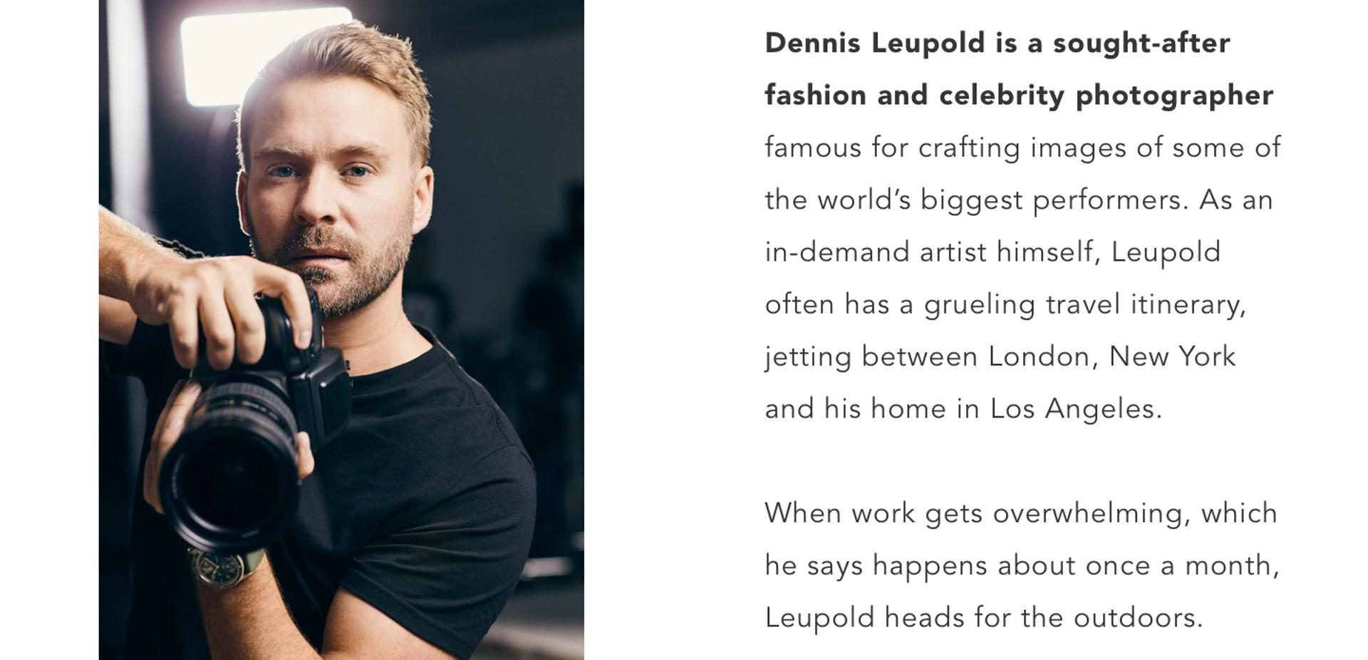 Dennis Leupold is a sought-after fashion and celebrity photographer famous for crafting images of some of the world's biggest performers. As an in-demand artist himself, Leupold often has a grueling travel itinerary, jetting between London, New York and his home in Los Angeles.   When work gets overwhelming, which he says happens about once a month, Leupold heads for the outdoors.