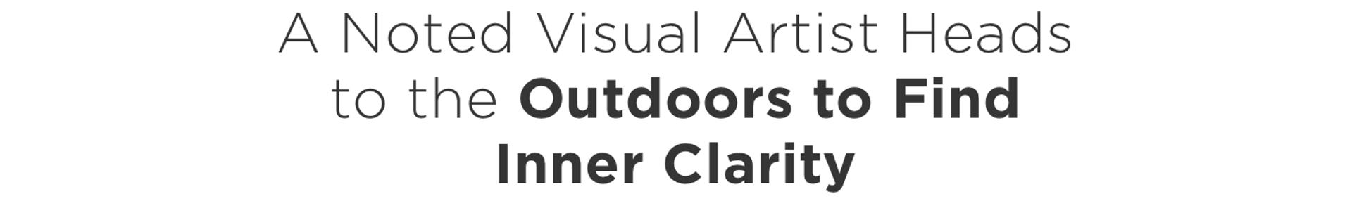 A Noted Visual Artist Heads to the Outdoors to Find Inner Clarity