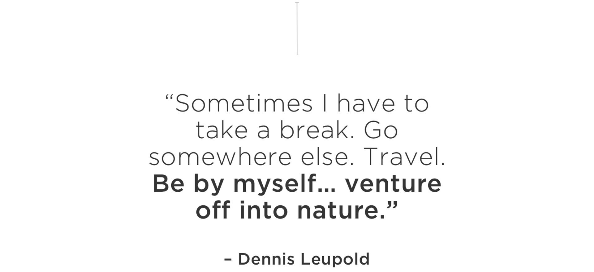 """""""Sometimes I have to take a break. Go somewhere else. Travel. Be by myself… venture off into nature."""" - Dennis Leupold"""