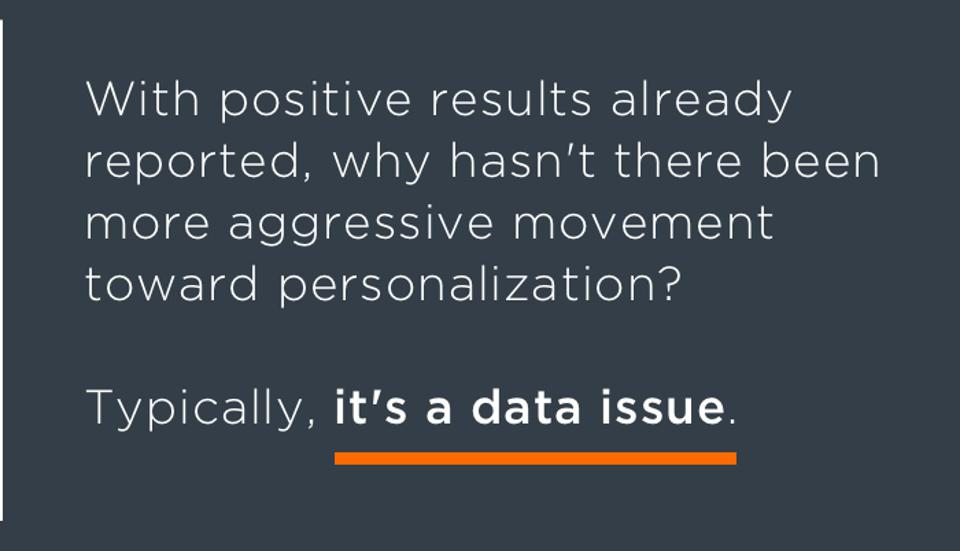 With positive results already reported, why hasn't there been more aggressive movement toward personalization? Typically, it's a data issue.