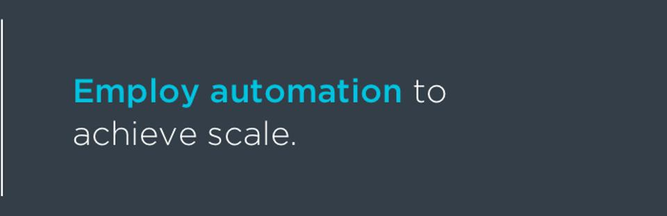 Employ automation to achieve scale.