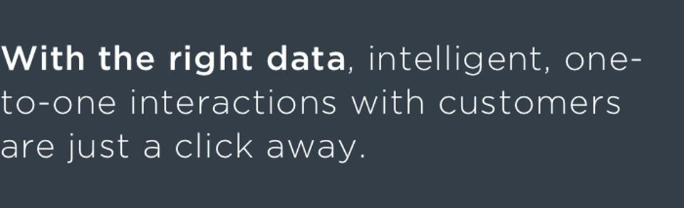 With the right data, intelligent, one-to-one interactions with customers are just a click away.