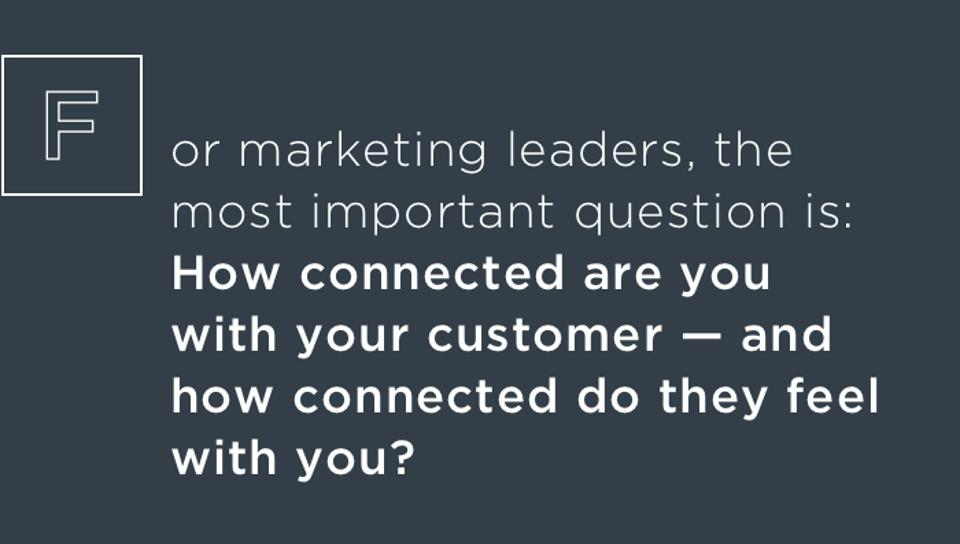 For marketing leaders, the most important question is: How connected are you with your customer — and how connected do they feel with you?