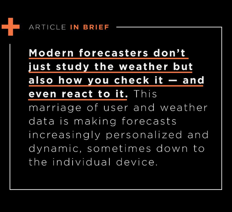 Modern forecasters don't just study the weather but also how you check it — and even react to it. This marriage of user and weather data is making forecasts increasingly personalized and dynamic, sometimes down to the individual device.