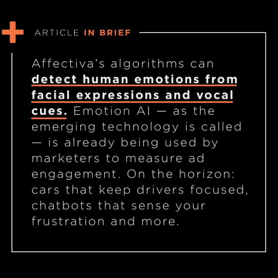 Affectiva's algorithms can detect human emotions from facial expressions and vocal cues. Emotion AI — as the emerging technology is called — is already being used by marketers to measure ad engagement. On the horizon: cars that keep drivers focused, chatbots that sense your frustration and more.