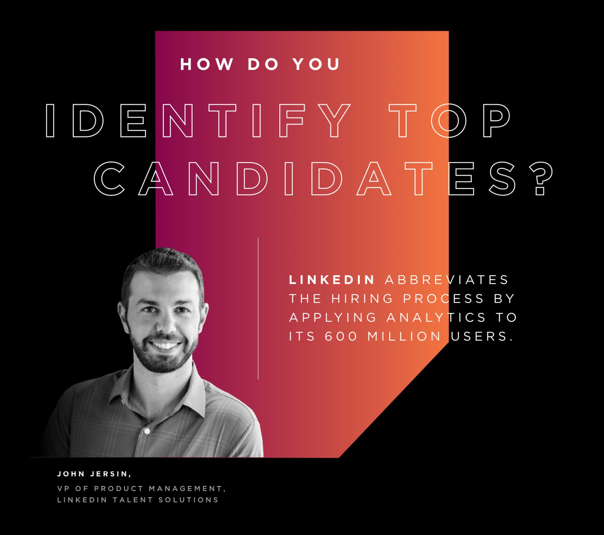 2. How Do You Identify Top Candidates? LinkedIn abbreviates the hiring process by applying analytics to its 600 million users.