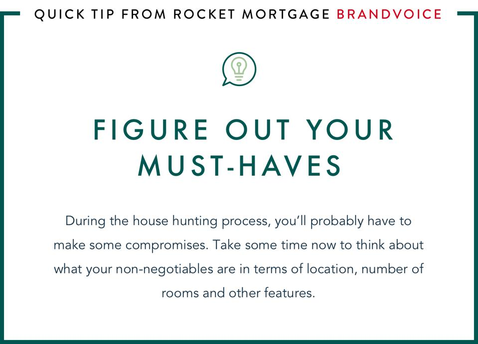 Figure out your must-haves: During the house hunting process, you'll probably have to make some compromises. Take some time now to think about what your non-negotiables are in terms of location, number of rooms and other features.