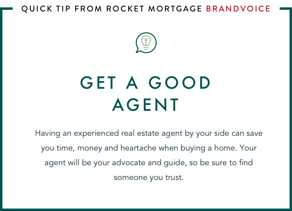 Get a good agent: Having an experienced real estate agent by your side can save you time, money and heartache when buying a home. Your agent will be your advocate and guide, so be sure to find someone you trust.