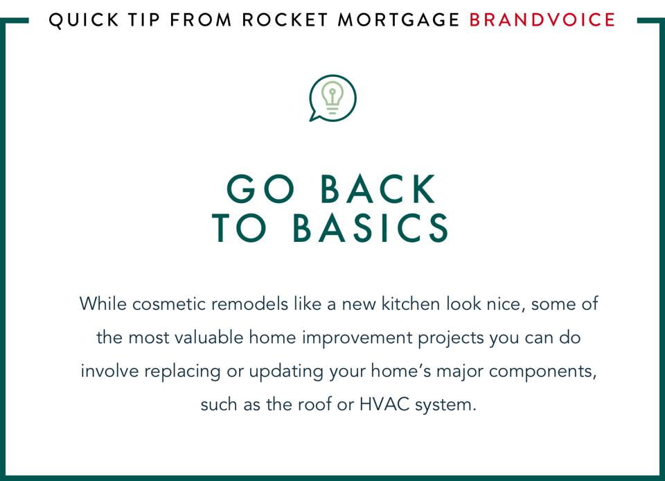 Go back to basics: While cosmetic remodels like a new kitchen look nice, some of the most valuable home improvement projects you can do involve replacing or updating your home's major components, such as the roof or HVAC system.