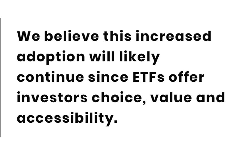 We believe this increased adoption will likely continue since ETFs offer investors choice, value and  accessibility.