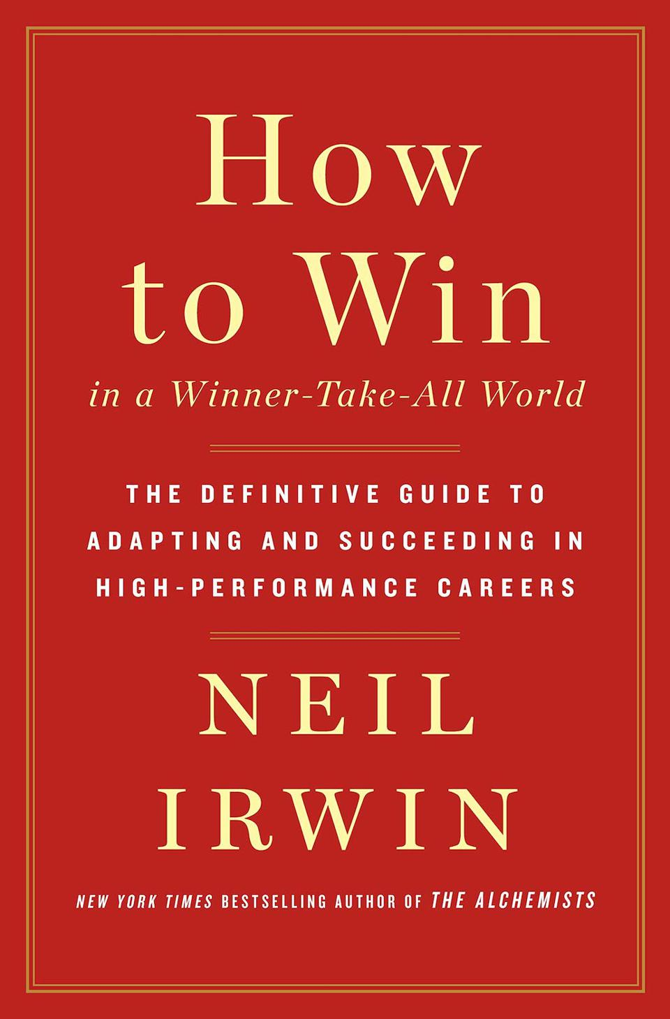 How to Win in a Winner-Take-All World: The Definitive Guide to Adapting and Succeeding in High-Performance Careers by Neil Irwin