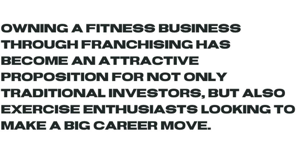Owning a fitness business through franchising has become an attractive proposition for not only traditional investors, but also exercise enthusiasts looking to make a big career move.