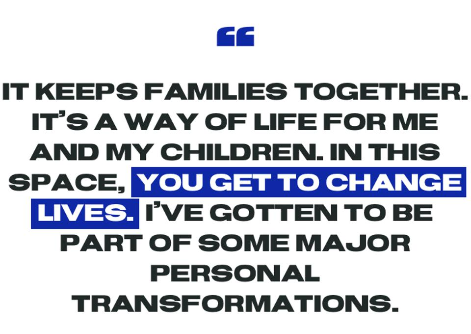 It keeps families together. It's a way of life for me and my children. In this space,  you get to change lives.  I've gotten to be part of some major personal transformations.