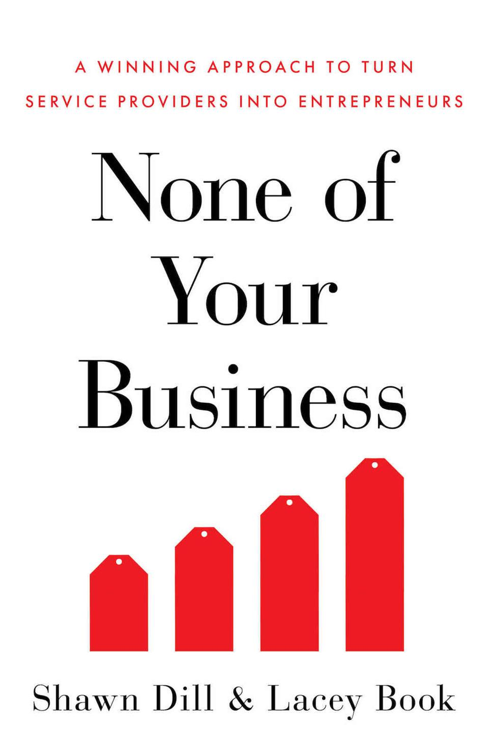 None of Your Business: A Winning Approach to Turn Service Providers into Entrepreneurs by Shawn Dill and Lacey Book