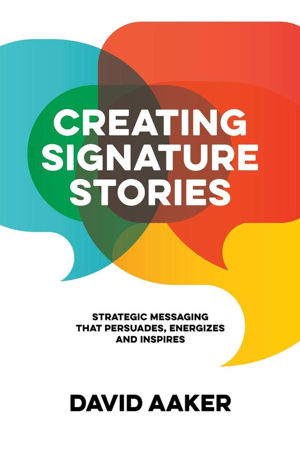 Creating Signature Stories: Strategic Messaging that Energizes, Persuades and Inspires by David Aaker