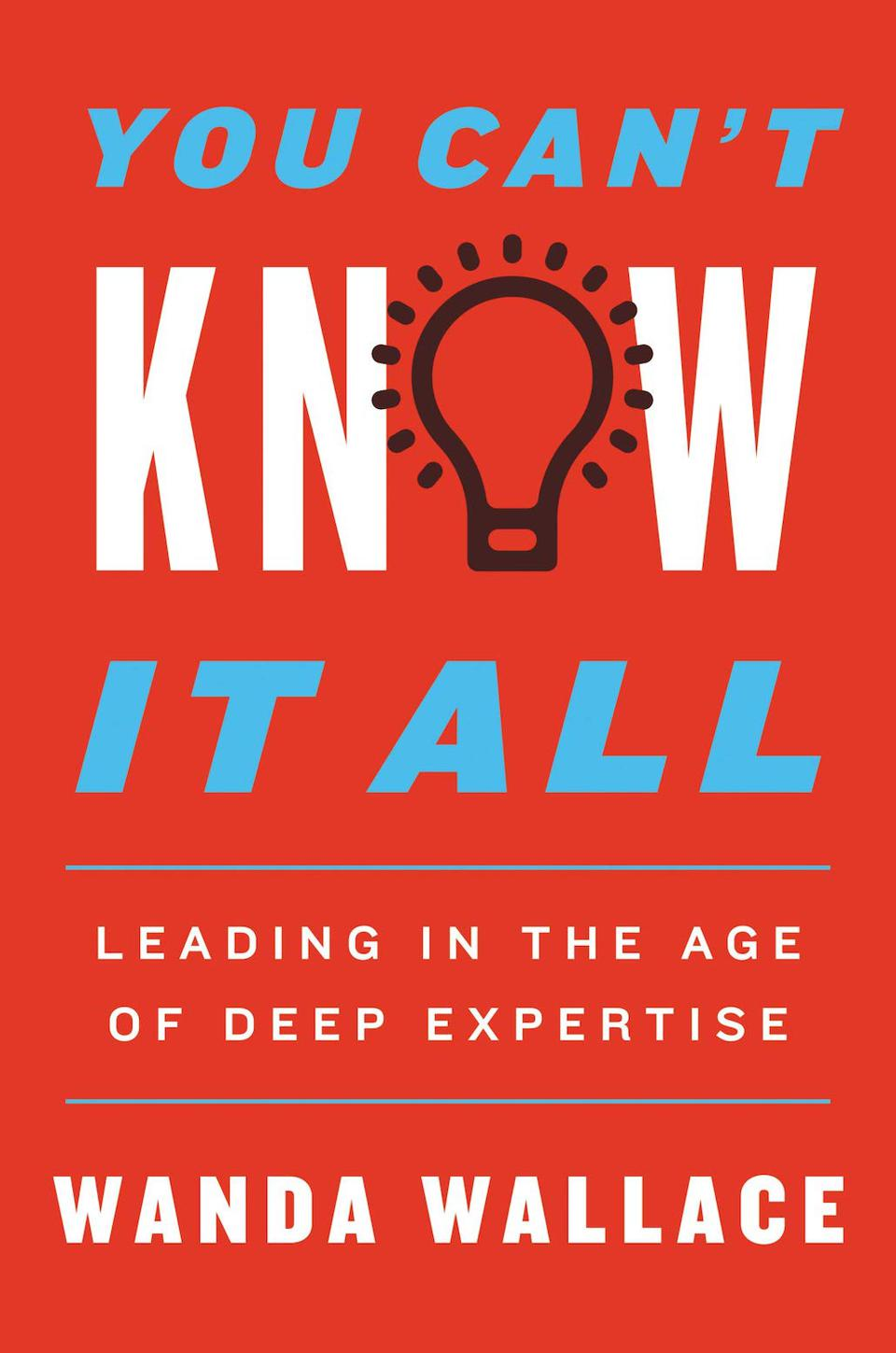 You Can't Know It All: Leading in the Age of Deep Expertise by Wanda Wallace