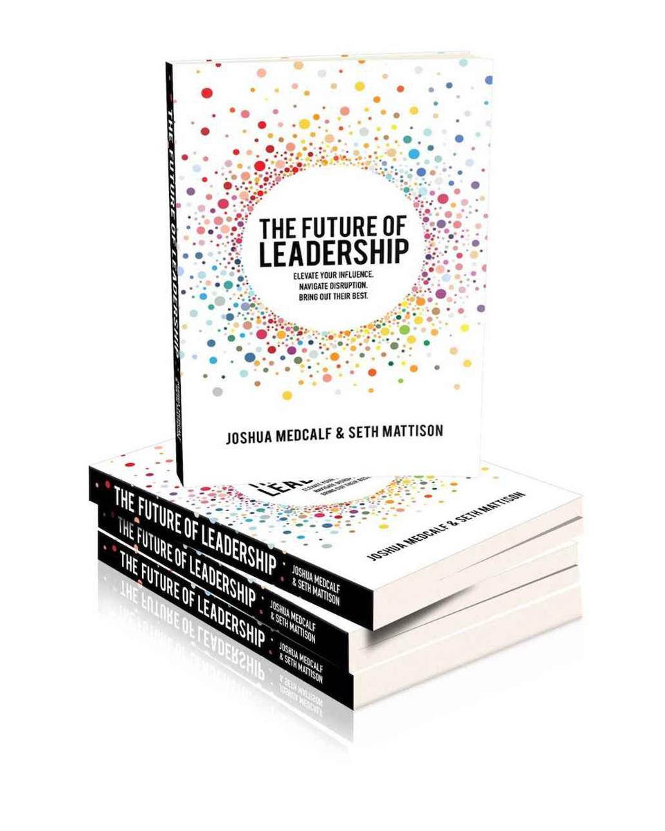 The Future of Leadership: Elevate Your Influence. Navigate Disruption. Bring Out Their Best. by Joshua Medcalf and Seth Mattison