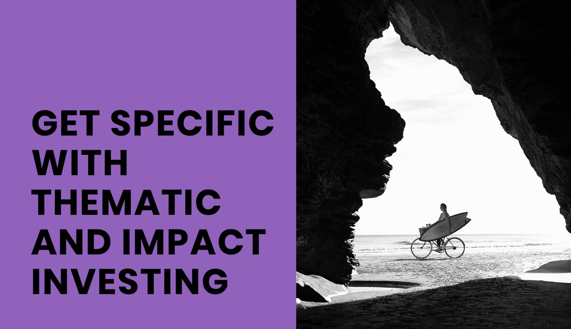 GET SPECIFIC WITH THEMATIC AND IMPACT INVESTING