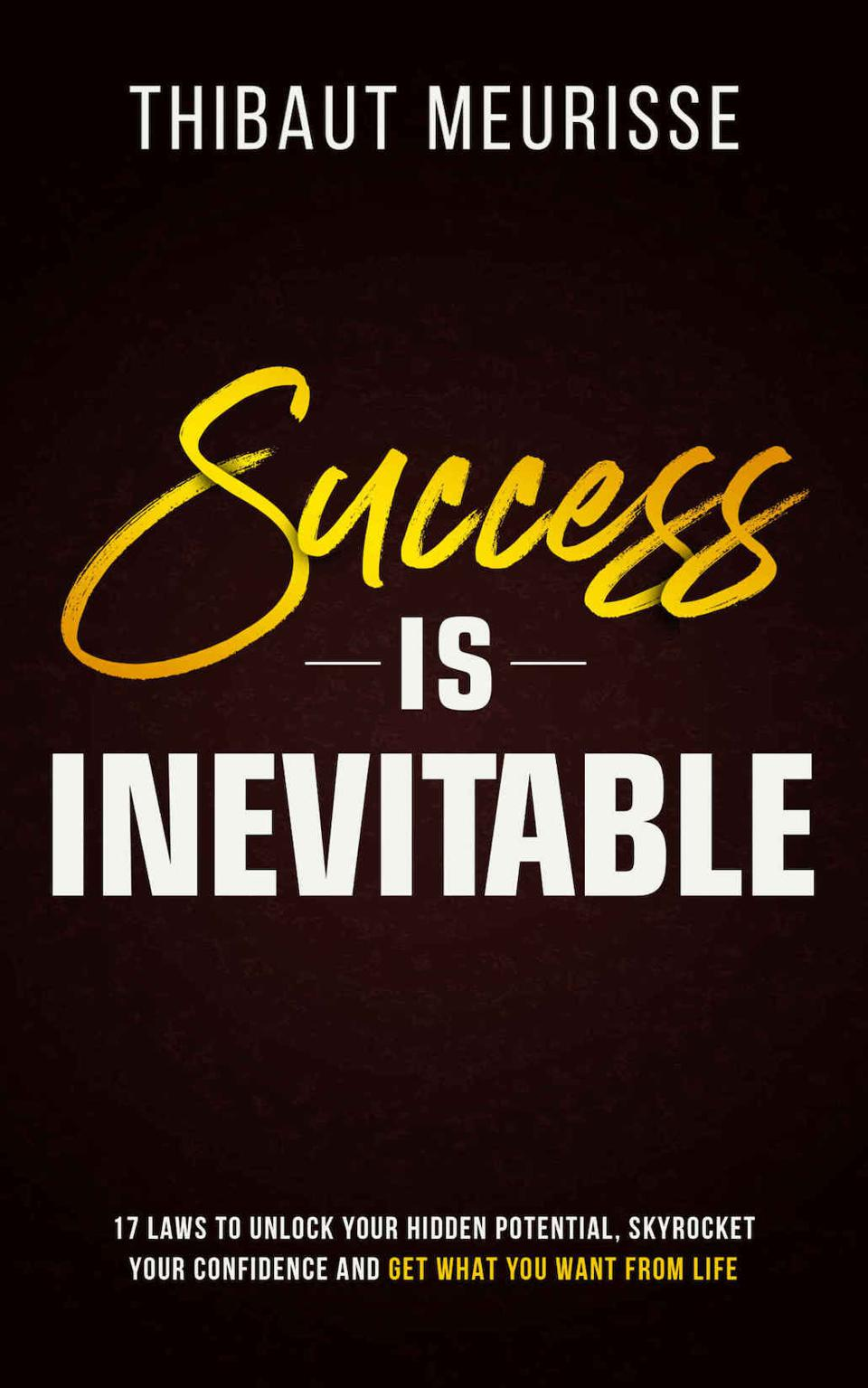 Success Is Inevitable: 17 Laws to Unlock Your Hidden Potential, Skyrocket Your Confidence and Get What You Want from Life by Thibaut Meurisse