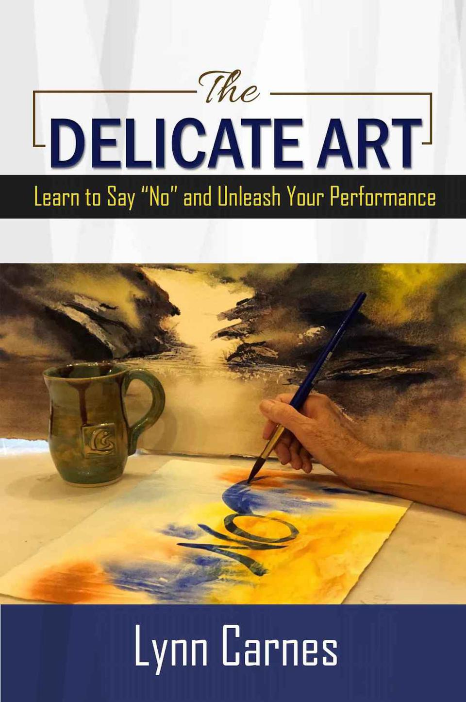 "The Delicate Art: Learn to Say ""No"" and Unleash Your Performance by Lynn Carnes"