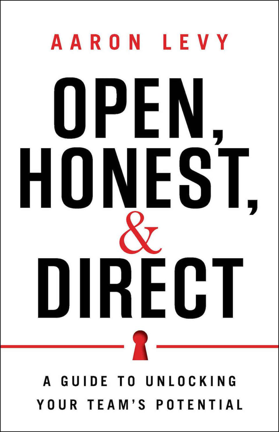 Open, Honest, and Direct: A Guide to Unlocking Your Team's Potential by Aaron Levy