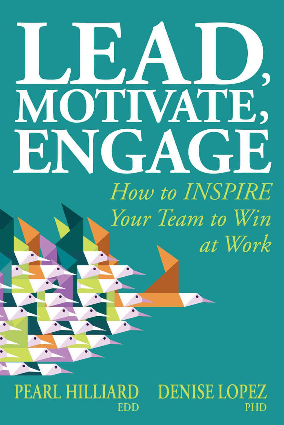 Lead, Motivate, Engage: How to INSPIRE Your Team to Win at Work by Pearl Hilliard and Denise Lopez