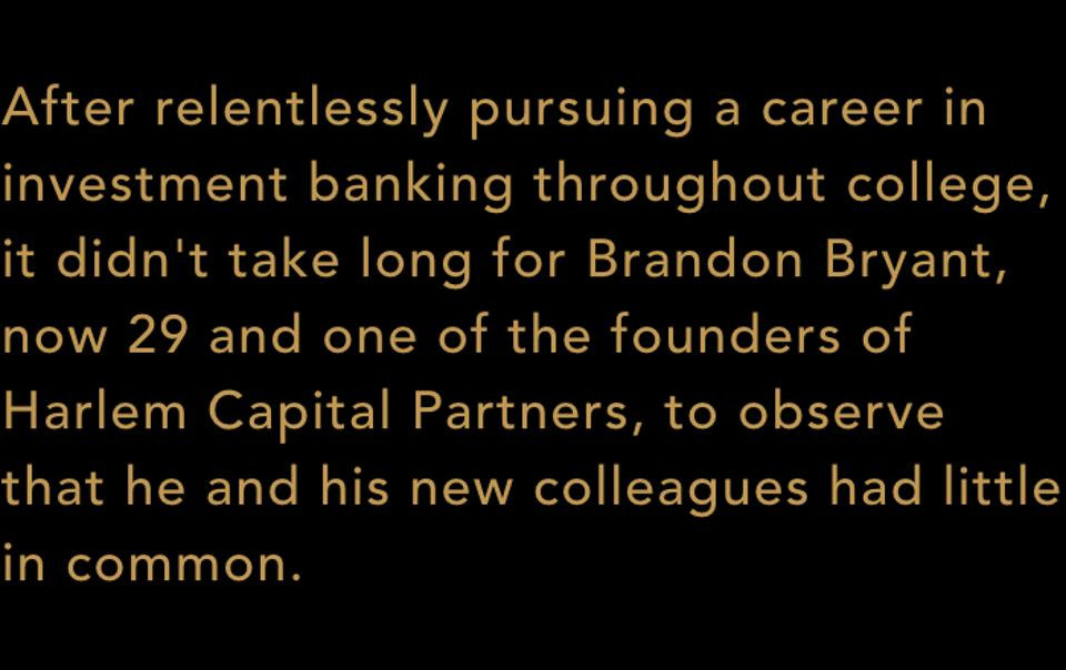After relentlessly pursuing a career in investment banking throughout college, it didn't take long for Brandon Bryant, now 29 and one of the founders of Harlem Capital Partners, to observe that he and his new colleagues had little in common.