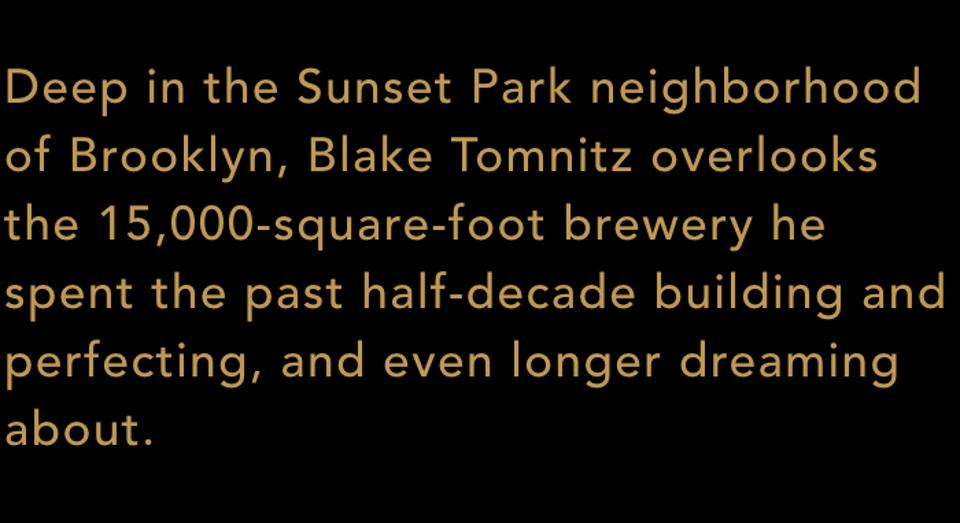 Deep in the Sunset Park neighborhood of Brooklyn, Blake Tomnitz overlooks the 15,000-square-foot brewery he spent the past half-decade building and perfecting, and even longer dreaming about.