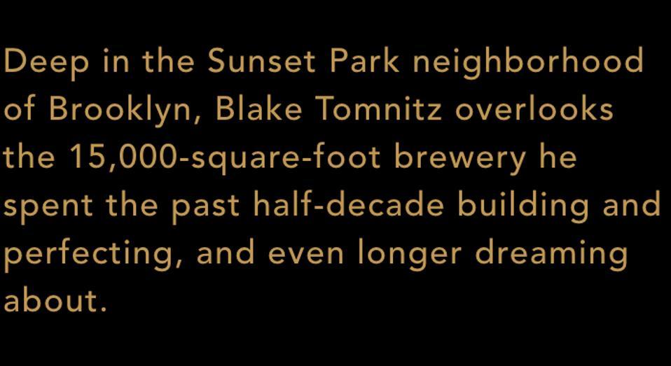 Au cœur du quartier de Sunset Park à Brooklyn, Blake Tomnitz donne sur la brasserie de plus de 15 000 pieds carrés qu'il a passée au cours des cinq dernières années à construire et à perfectionner, et à rêver encore plus longtemps.