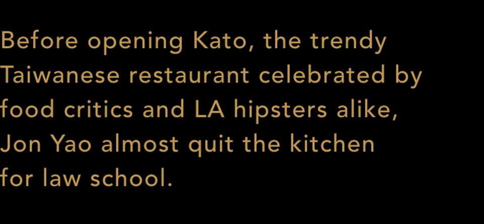 Before opening Kato, the trendy Taiwanese restaurant celebrated by food critics and LA hipsters alike, Jon Yao almost quit the kitchen for law school.