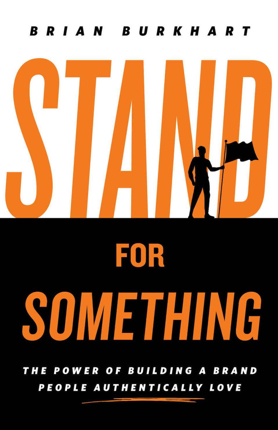 Stand for Something: The Power of Building a Brand People Authentically Love by Brian Burkhart
