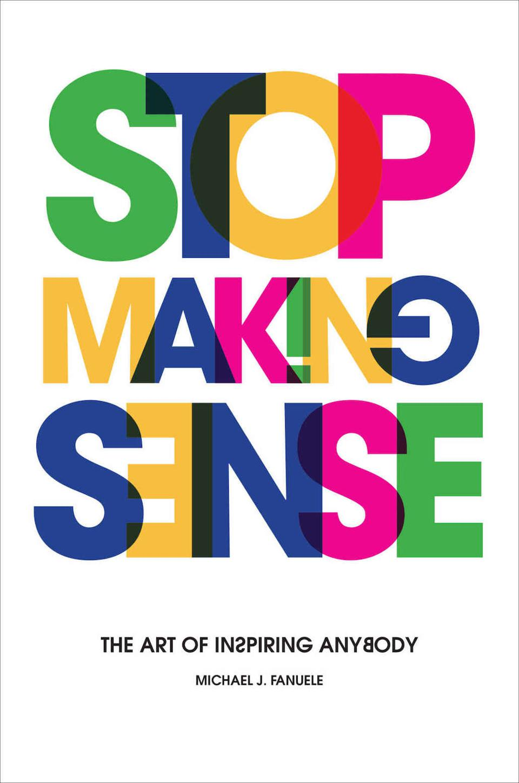 Stop Making Sense: The Art of Inspiring Anybody by Michael J. Fanuele