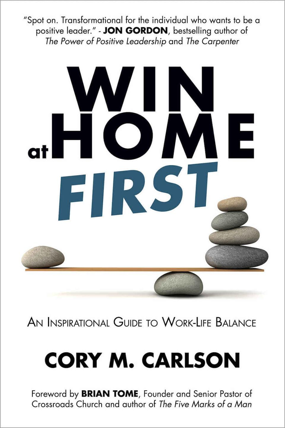 Win at Home First: An Inspirational Guide to Work-Life Balance by Cory M. Carlson