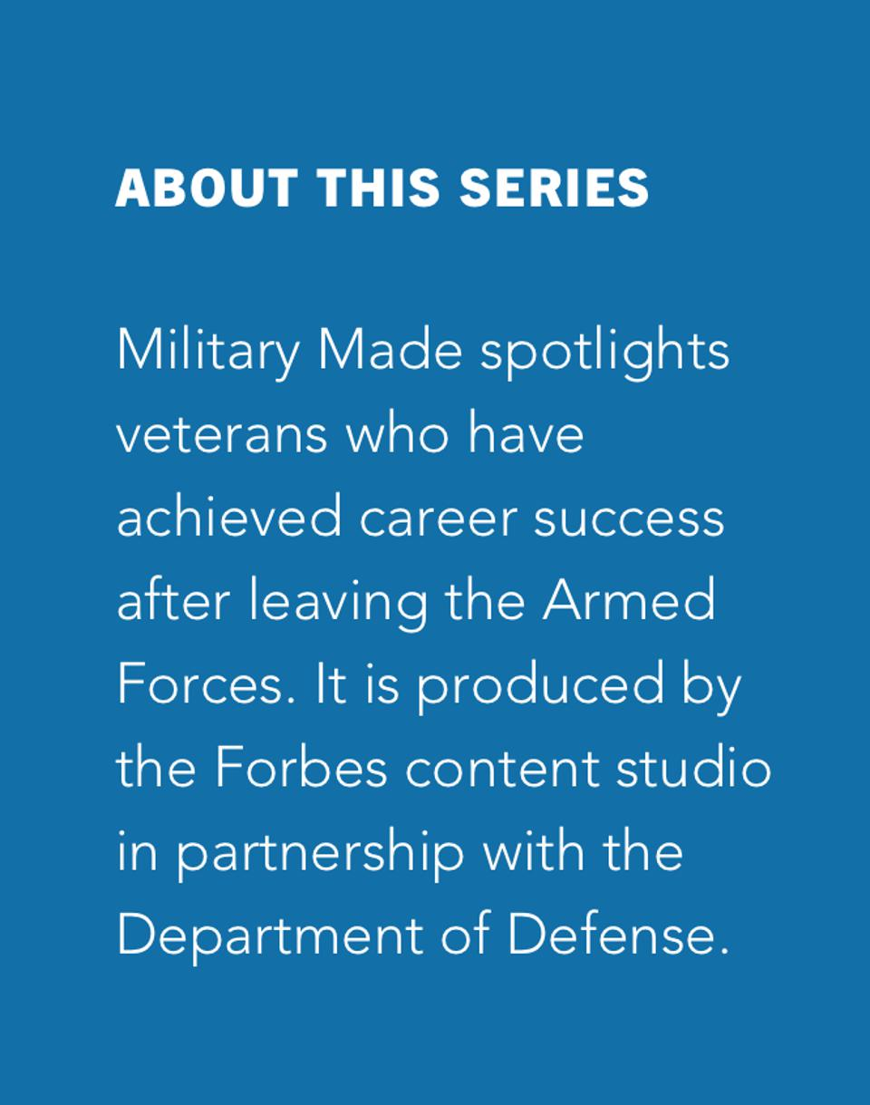 About This Series Military Made spotlights veterans who have achieved career success after leaving the Armed Forces. It is produced by the Forbes content studio in partnership with the Department of Defense.