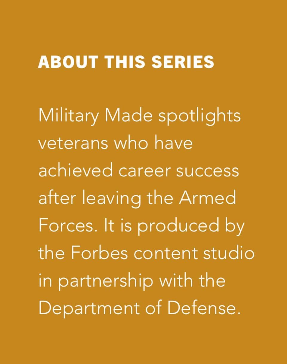 About This Series Military Made chronicles the lives of veterans who achieve career success after leaving  the U.S. Armed Forces. It is produced by the Forbes content studio in partnership with the Department of Defense.