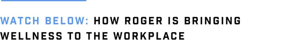 Watch Below: How Roger Is Bringing Wellness To The Workplace