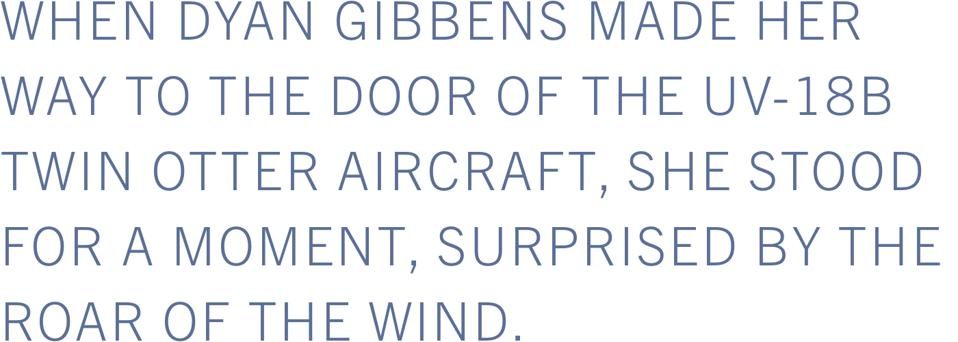 When Dyan Gibbens made her way to the door of the UV-18B Twin Otter aircraft, she stood for a moment, surprised by the roar of the wind.