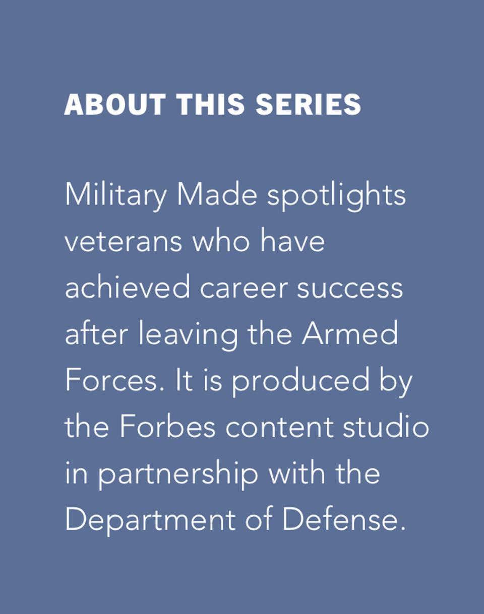 Military Made spotlights veterans who have achieved career success after leaving the Armed Forces. It is produced by the Forbes content studio in partnership with the Department of Defense.